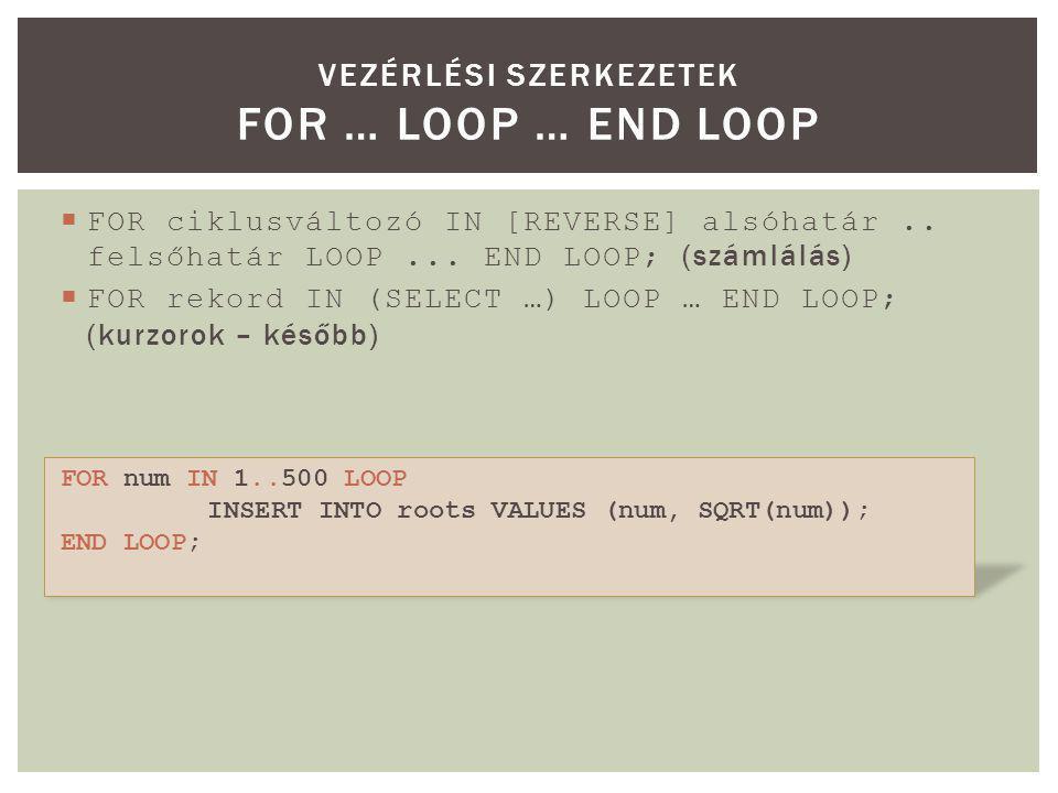  FOR ciklusváltozó IN [REVERSE] alsóhatár.. felsőhatár LOOP... END LOOP; (számlálás)  FOR rekord IN (SELECT …) LOOP … END LOOP; (kurzorok – később)