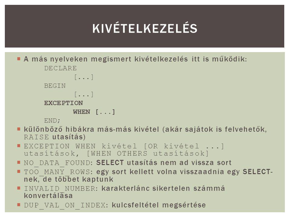  A más nyelveken megismert kivételkezelés itt is működik: DECLARE [...] BEGIN [...] EXCEPTION WHEN [...] END;  különböző hibákra más-más kivétel (akár sajátok is felvehetők, RAISE utasítás)  EXCEPTION WHEN kivétel [OR kivétel...] utasítások, [WHEN OTHERS utasítások]  NO_DATA_FOUND : SELECT utasítás nem ad vissza sort  TOO_MANY_ROWS : egy sort kellett volna visszaadnia egy SELECT- nek, de többet kaptunk  INVALID_NUMBER : karakterlánc sikertelen számmá konvertálása  DUP_VAL_ON_INDEX : kulcsfeltétel megsértése KIVÉTELKEZELÉS