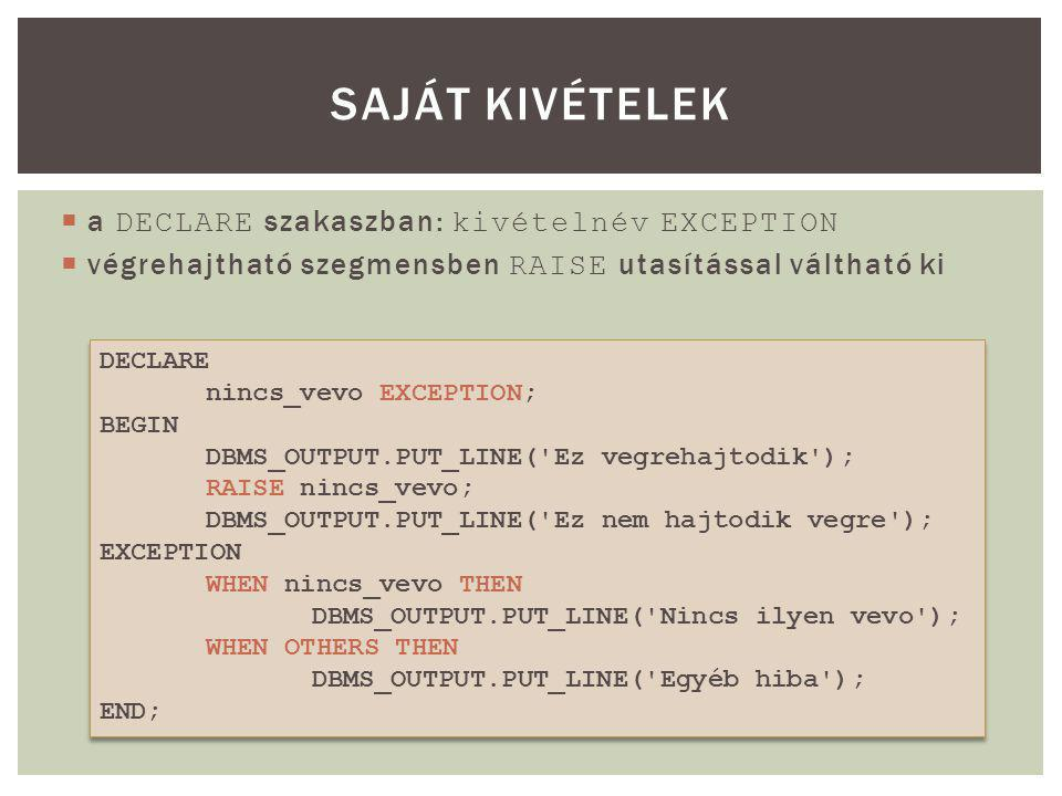  a DECLARE szakaszban: kivételnév EXCEPTION  végrehajtható szegmensben RAISE utasítással váltható ki SAJÁT KIVÉTELEK DECLARE nincs_vevo EXCEPTION; BEGIN DBMS_OUTPUT.PUT_LINE( Ez vegrehajtodik ); RAISE nincs_vevo; DBMS_OUTPUT.PUT_LINE( Ez nem hajtodik vegre ); EXCEPTION WHEN nincs_vevo THEN DBMS_OUTPUT.PUT_LINE( Nincs ilyen vevo ); WHEN OTHERS THEN DBMS_OUTPUT.PUT_LINE( Egyéb hiba ); END; DECLARE nincs_vevo EXCEPTION; BEGIN DBMS_OUTPUT.PUT_LINE( Ez vegrehajtodik ); RAISE nincs_vevo; DBMS_OUTPUT.PUT_LINE( Ez nem hajtodik vegre ); EXCEPTION WHEN nincs_vevo THEN DBMS_OUTPUT.PUT_LINE( Nincs ilyen vevo ); WHEN OTHERS THEN DBMS_OUTPUT.PUT_LINE( Egyéb hiba ); END;