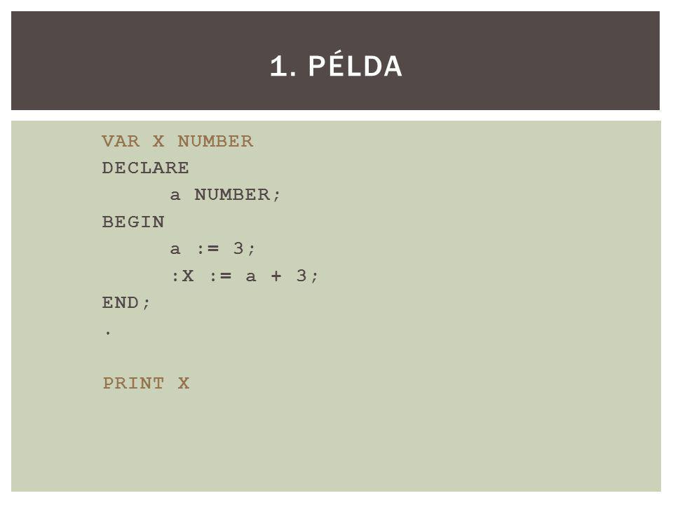 VAR X NUMBER DECLARE a NUMBER; BEGIN a := 3; :X := a + 3; END;. PRINT X 1. PÉLDA