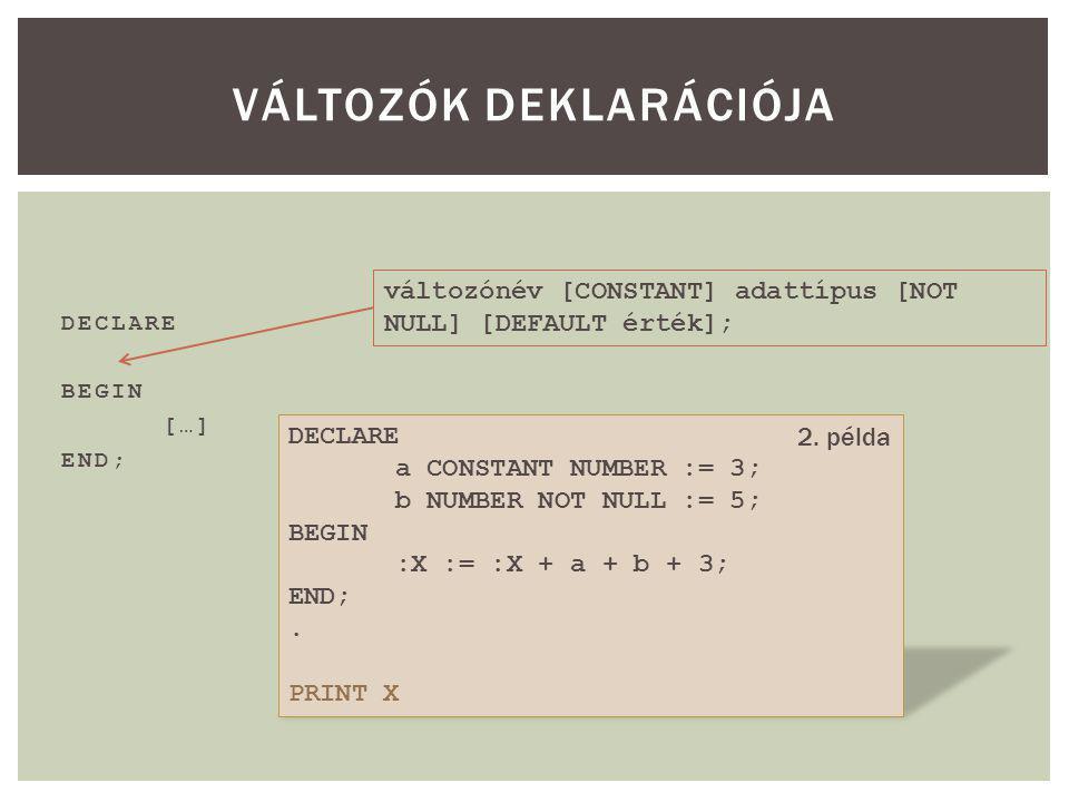DECLARE BEGIN […] END; VÁLTOZÓK DEKLARÁCIÓJA változónév [CONSTANT] adattípus [NOT NULL] [DEFAULT érték]; DECLARE a CONSTANT NUMBER := 3; b NUMBER NOT NULL := 5; BEGIN :X := :X + a + b + 3; END;.