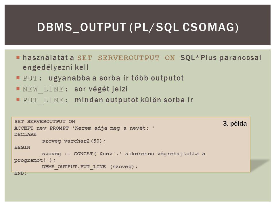  használatát a SET SERVEROUTPUT ON SQL*Plus paranccsal engedélyezni kell  PUT: ugyanabba a sorba ír több outputot  NEW_LINE: sor végét jelzi  PUT_LINE: minden outputot külön sorba ír DBMS_OUTPUT (PL/SQL CSOMAG) SET SERVEROUTPUT ON ACCEPT nev PROMPT Kerem adja meg a nevét: DECLARE szoveg varchar2(50); BEGIN szoveg := CONCAT( &nev , sikeresen végrehajtotta a programot! ); DBMS_OUTPUT.PUT_LINE (szoveg); END; 3.