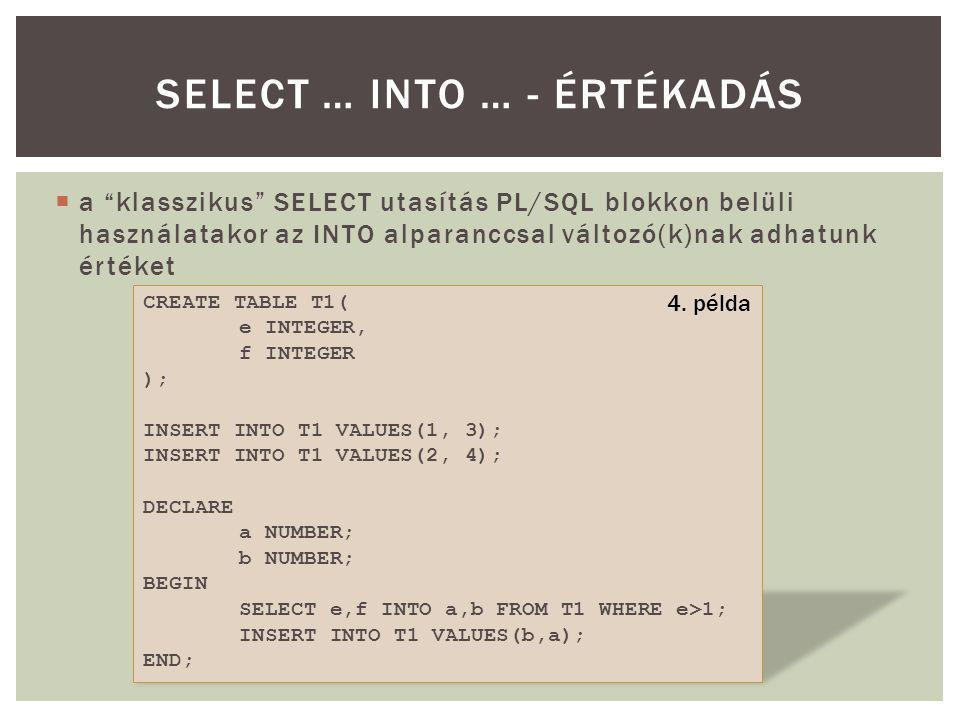  a klasszikus SELECT utasítás PL/SQL blokkon belüli használatakor az INTO alparanccsal változó(k)nak adhatunk értéket SELECT … INTO … - ÉRTÉKADÁS CREATE TABLE T1( e INTEGER, f INTEGER ); INSERT INTO T1 VALUES(1, 3); INSERT INTO T1 VALUES(2, 4); DECLARE a NUMBER; b NUMBER; BEGIN SELECT e,f INTO a,b FROM T1 WHERE e>1; INSERT INTO T1 VALUES(b,a); END; 4.