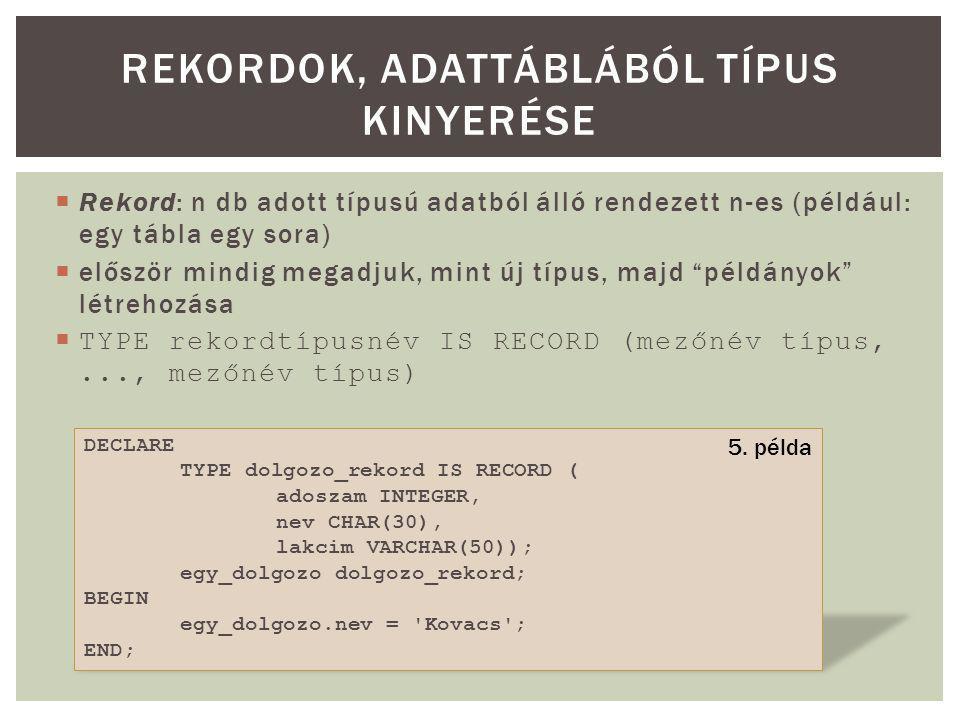  Rekord: n db adott típusú adatból álló rendezett n-es (például: egy tábla egy sora)  először mindig megadjuk, mint új típus, majd példányok létrehozása  TYPE rekordtípusnév IS RECORD (mezőnév típus,..., mezőnév típus) REKORDOK, ADATTÁBLÁBÓL TÍPUS KINYERÉSE DECLARE TYPE dolgozo_rekord IS RECORD ( adoszam INTEGER, nev CHAR(30), lakcim VARCHAR(50)); egy_dolgozo dolgozo_rekord; BEGIN egy_dolgozo.nev = Kovacs ; END; 5.