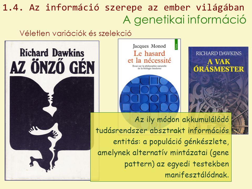 1.4. Az információ szerepe az ember világában A genetikai információ Véletlen variációk és szelekció Az ily módon akkumulálódó tudásrendszer absztrakt