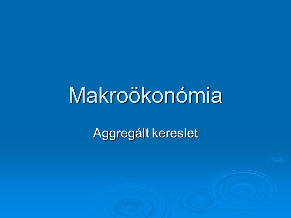Makroökonómia Aggregált kereslet