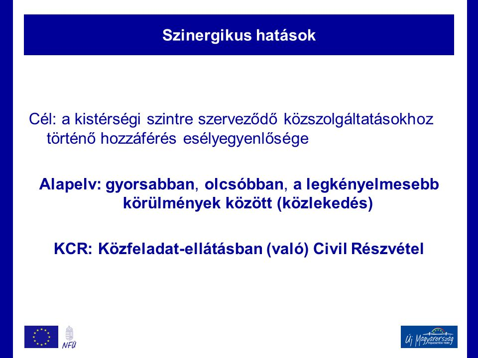 Szinergikus hatások Cél: a kistérségi szintre szerveződő közszolgáltatásokhoz történő hozzáférés esélyegyenlősége Alapelv: gyorsabban, olcsóbban, a legkényelmesebb körülmények között (közlekedés) KCR: Közfeladat-ellátásban (való) Civil Részvétel