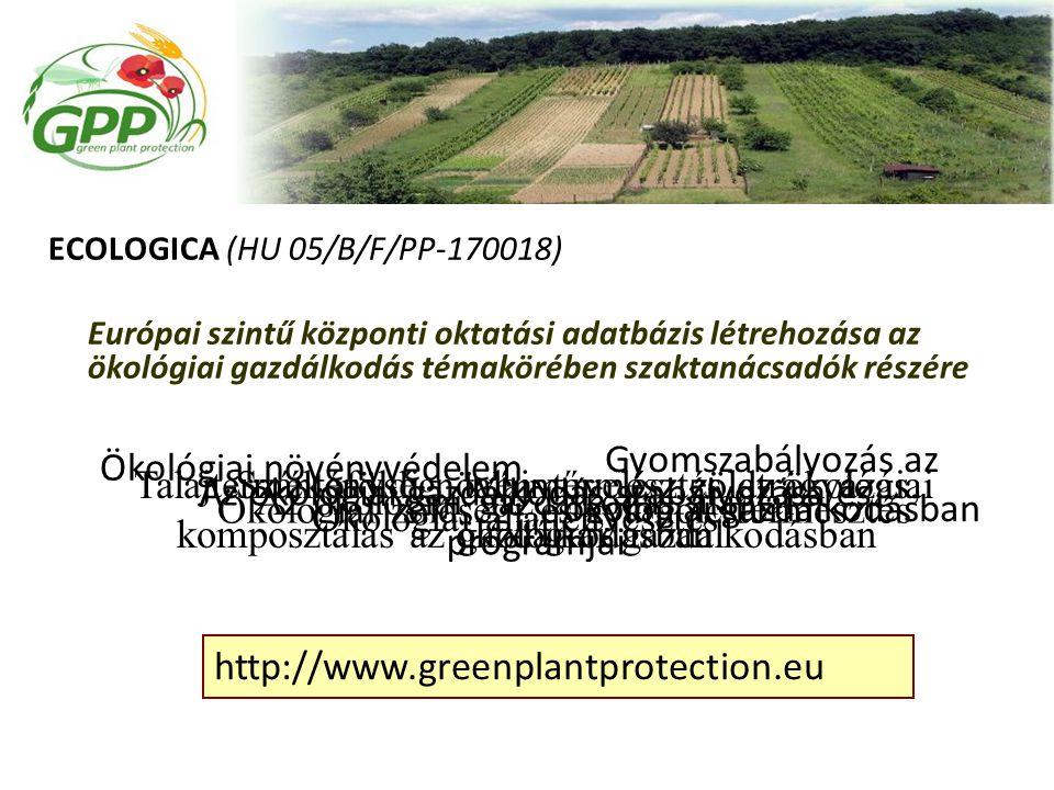 ECOLOGICA (HU 05/B/F/PP-170018) Európai szintű központi oktatási adatbázis létrehozása az ökológiai gazdálkodás témakörében szaktanácsadók részére Az ökológiai gazdálkodás alapjai Szántóföldi növénytermesztés az ökológiai gazdálkodásban Ökológiai zöldség- és gyümölcstermesztés Talajtermékenység, talajművelés, zöldtrágyázás, komposztálás az ökológiai gazdálkodásban Az ökológiai gazdálkodás szabályozása és programjai Ökológiai állattenyésztés Ökológiai növényvédelem Gyomszabályozás az ökológiai gazdálkodásban http://www.greenplantprotection.eu