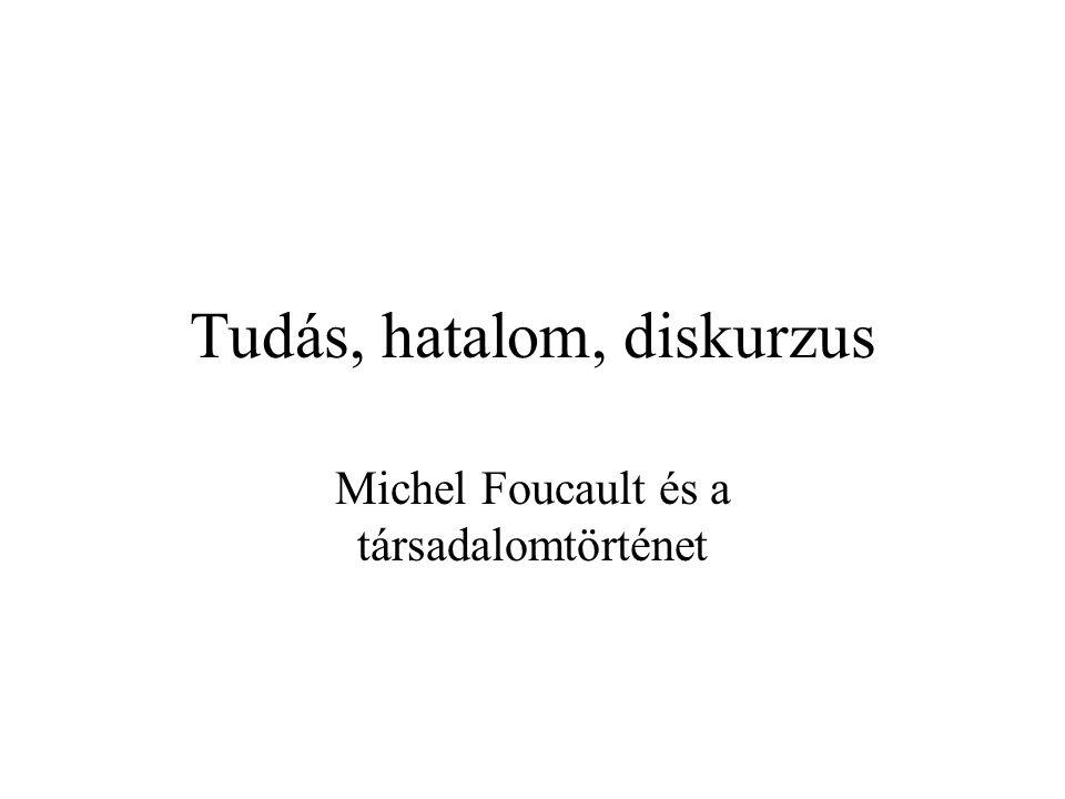 Foucault módszere: problématizáció Mi a kapcsolat a megismerés és a cselekvés, a múlt és a jelen között.