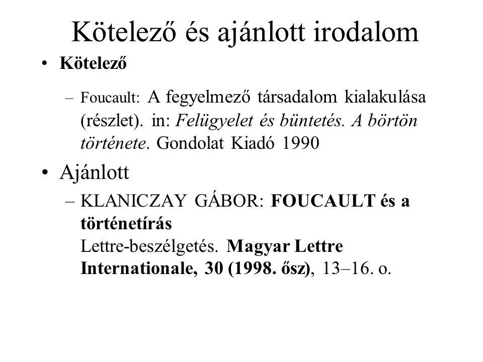 Kötelező és ajánlott irodalom Kötelező –Foucault: A fegyelmező társadalom kialakulása (részlet).