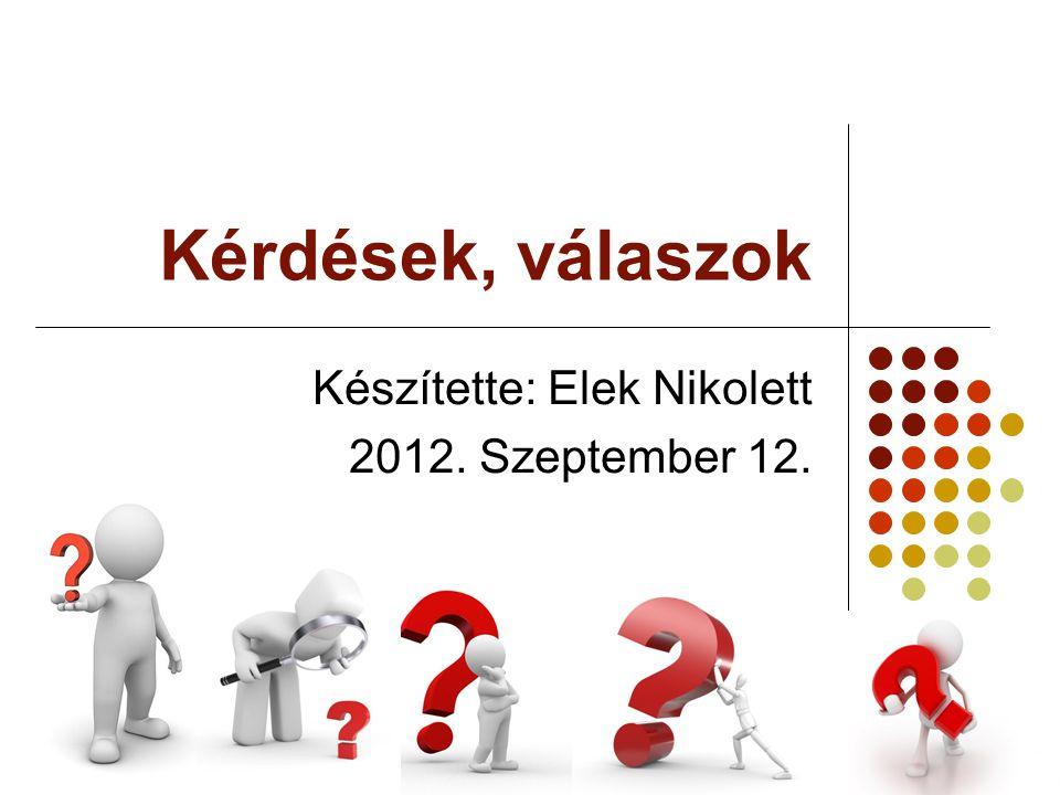 Kérdések, válaszok Készítette: Elek Nikolett 2012. Szeptember 12.