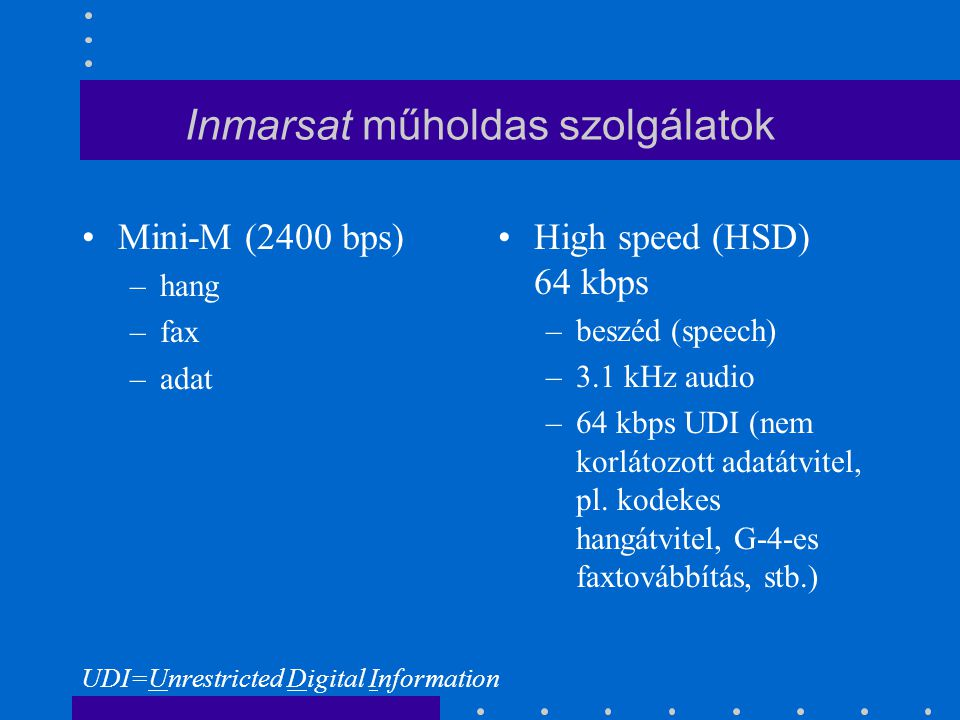 Inmarsat műholdas szolgálatok Mini-M (2400 bps) –hang –fax –adat High speed (HSD) 64 kbps –beszéd (speech) –3.1 kHz audio –64 kbps UDI (nem korlátozott adatátvitel, pl.