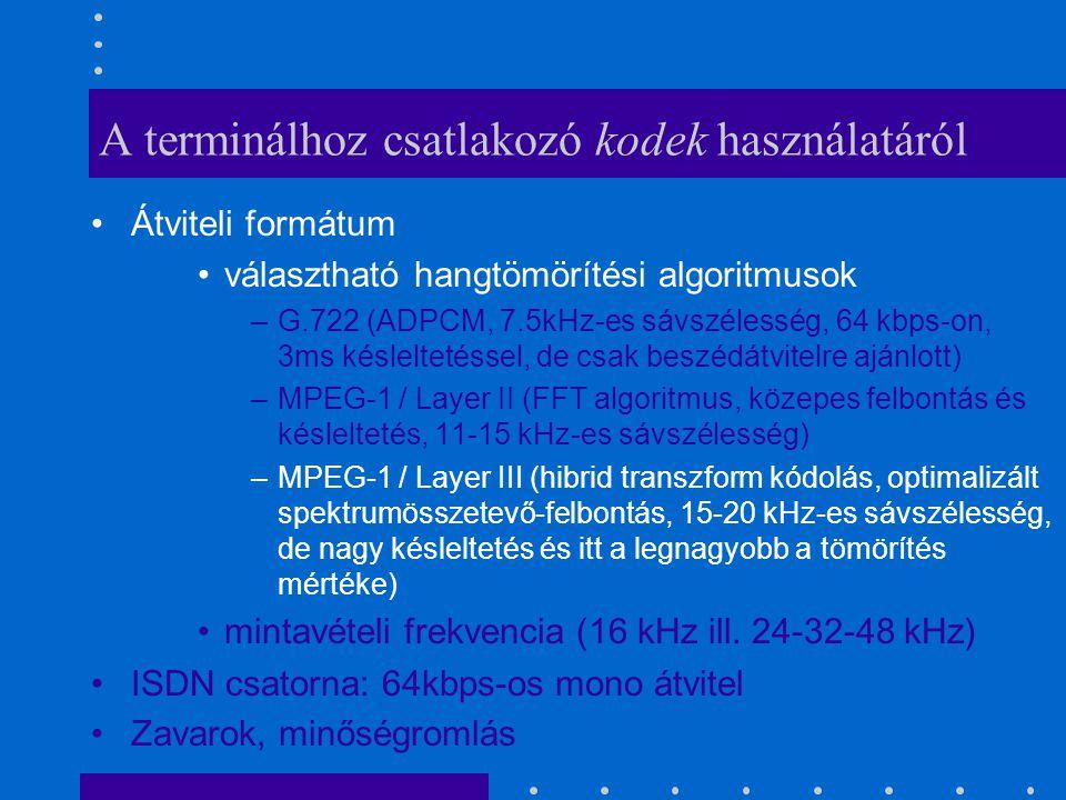 A terminálhoz csatlakozó kodek használatáról Átviteli formátum választható hangtömörítési algoritmusok –G.722 (ADPCM, 7.5kHz-es sávszélesség, 64 kbps-on, 3ms késleltetéssel, de csak beszédátvitelre ajánlott) –MPEG-1 / Layer II (FFT algoritmus, közepes felbontás és késleltetés, 11-15 kHz-es sávszélesség) –MPEG-1 / Layer III (hibrid transzform kódolás, optimalizált spektrumösszetevő-felbontás, 15-20 kHz-es sávszélesség, de nagy késleltetés és itt a legnagyobb a tömörítés mértéke) mintavételi frekvencia (16 kHz ill.