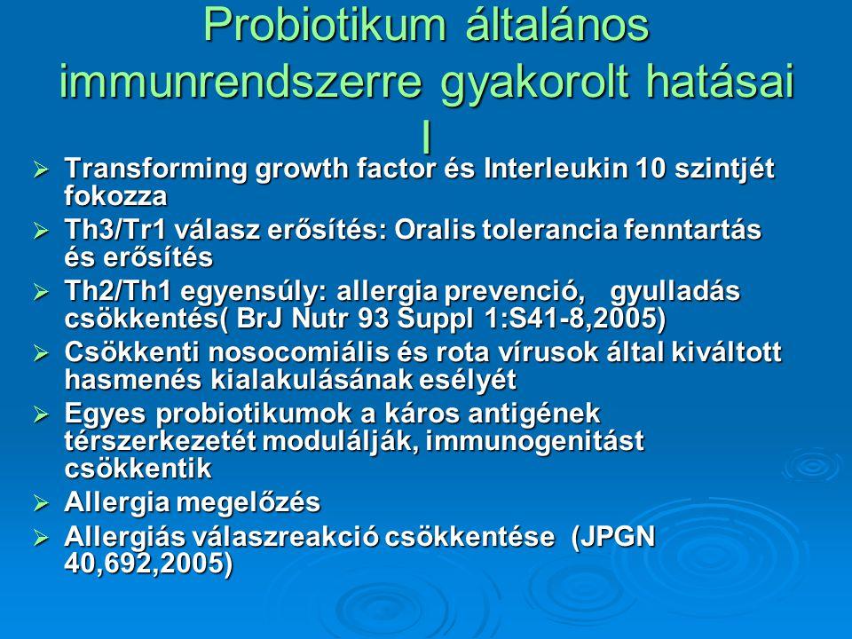 Probiotikum általános immunrendszerre gyakorolt hatásai I  Transforming growth factor és Interleukin 10 szintjét fokozza  Th3/Tr1 válasz erősítés: Oralis tolerancia fenntartás és erősítés  Th2/Th1 egyensúly: allergia prevenció, gyulladás csökkentés( BrJ Nutr 93 Suppl 1:S41-8,2005)  Csökkenti nosocomiális és rota vírusok által kiváltott hasmenés kialakulásának esélyét  Egyes probiotikumok a káros antigének térszerkezetét modulálják, immunogenitást csökkentik  Allergia megelőzés  Allergiás válaszreakció csökkentése (JPGN 40,692,2005)