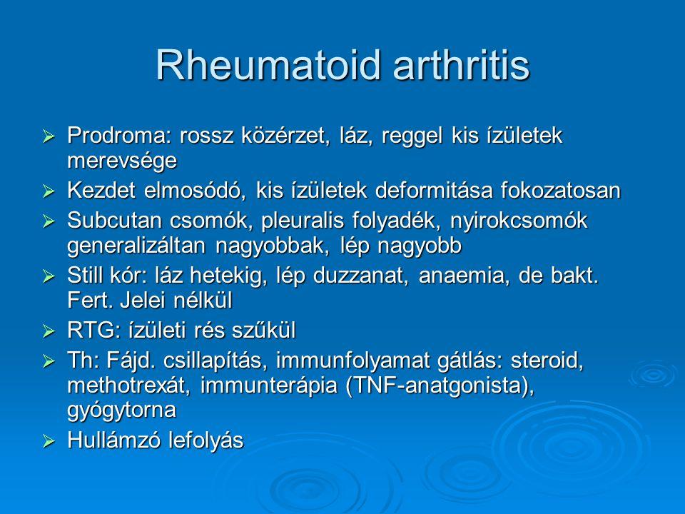 Rheumatoid arthritis  Prodroma: rossz közérzet, láz, reggel kis ízületek merevsége  Kezdet elmosódó, kis ízületek deformitása fokozatosan  Subcutan csomók, pleuralis folyadék, nyirokcsomók generalizáltan nagyobbak, lép nagyobb  Still kór: láz hetekig, lép duzzanat, anaemia, de bakt.