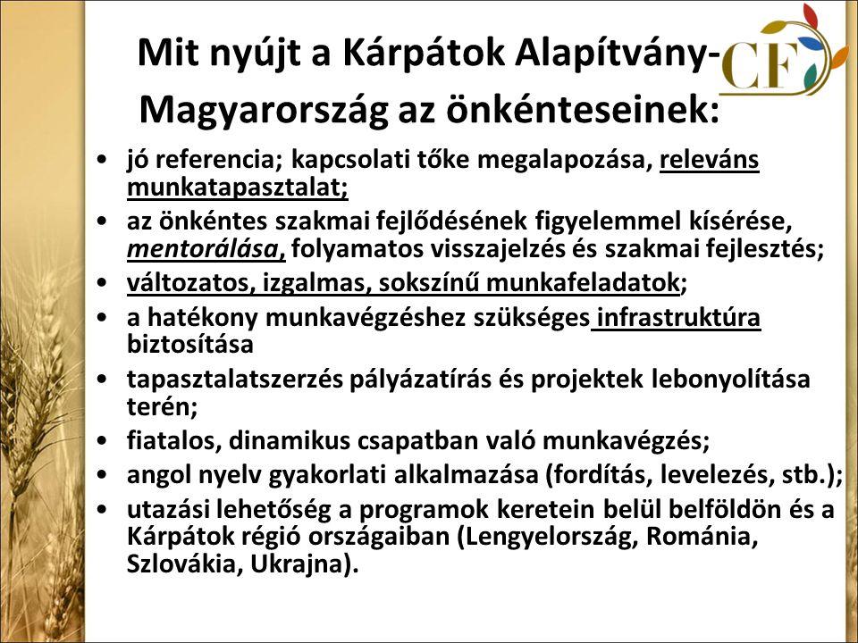 Mit nyújt a Kárpátok Alapítvány- Magyarország az önkénteseinek: jó referencia; kapcsolati tőke megalapozása, releváns munkatapasztalat; az önkéntes szakmai fejlődésének figyelemmel kísérése, mentorálása, folyamatos visszajelzés és szakmai fejlesztés; változatos, izgalmas, sokszínű munkafeladatok; a hatékony munkavégzéshez szükséges infrastruktúra biztosítása tapasztalatszerzés pályázatírás és projektek lebonyolítása terén; fiatalos, dinamikus csapatban való munkavégzés; angol nyelv gyakorlati alkalmazása (fordítás, levelezés, stb.); utazási lehetőség a programok keretein belül belföldön és a Kárpátok régió országaiban (Lengyelország, Románia, Szlovákia, Ukrajna).