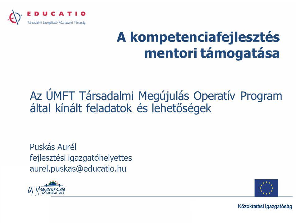 Az ÚMFT Társadalmi Megújulás Operatív Program által kínált feladatok és lehetőségek Puskás Aurél fejlesztési igazgatóhelyettes aurel.puskas@educatio.hu A kompetenciafejlesztés mentori támogatása