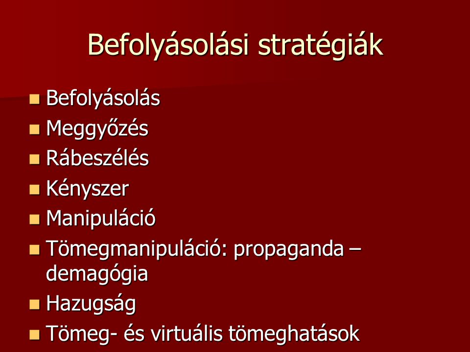 Befolyásolási stratégiák Befolyásolás Befolyásolás Meggyőzés Meggyőzés Rábeszélés Rábeszélés Kényszer Kényszer Manipuláció Manipuláció Tömegmanipuláció: propaganda – demagógia Tömegmanipuláció: propaganda – demagógia Hazugság Hazugság Tömeg- és virtuális tömeghatások Tömeg- és virtuális tömeghatások