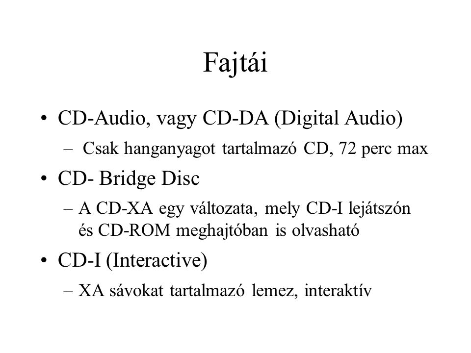 Fajtái CD-Audio, vagy CD-DA (Digital Audio) – Csak hanganyagot tartalmazó CD, 72 perc max CD- Bridge Disc –A CD-XA egy változata, mely CD-I lejátszón és CD-ROM meghajtóban is olvasható CD-I (Interactive) –XA sávokat tartalmazó lemez, interaktív