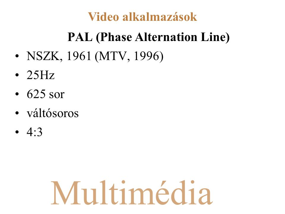 Multimédia PAL (Phase Alternation Line) NSZK, 1961 (MTV, 1996) 25Hz 625 sor váltósoros 4:3 Video alkalmazások