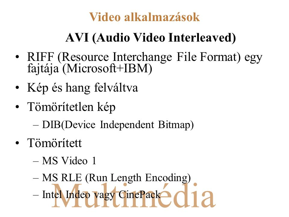 Multimédia AVI (Audio Video Interleaved) RIFF (Resource Interchange File Format) egy fajtája (Microsoft+IBM) Kép és hang felváltva Tömörítetlen kép –DIB(Device Independent Bitmap) Tömörített –MS Video 1 –MS RLE (Run Length Encoding) –Intel Indeo vagy CinePack Video alkalmazások