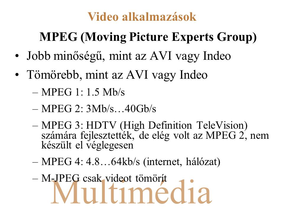 Multimédia MPEG (Moving Picture Experts Group) Jobb minőségű, mint az AVI vagy Indeo Tömörebb, mint az AVI vagy Indeo –MPEG 1: 1.5 Mb/s –MPEG 2: 3Mb/s
