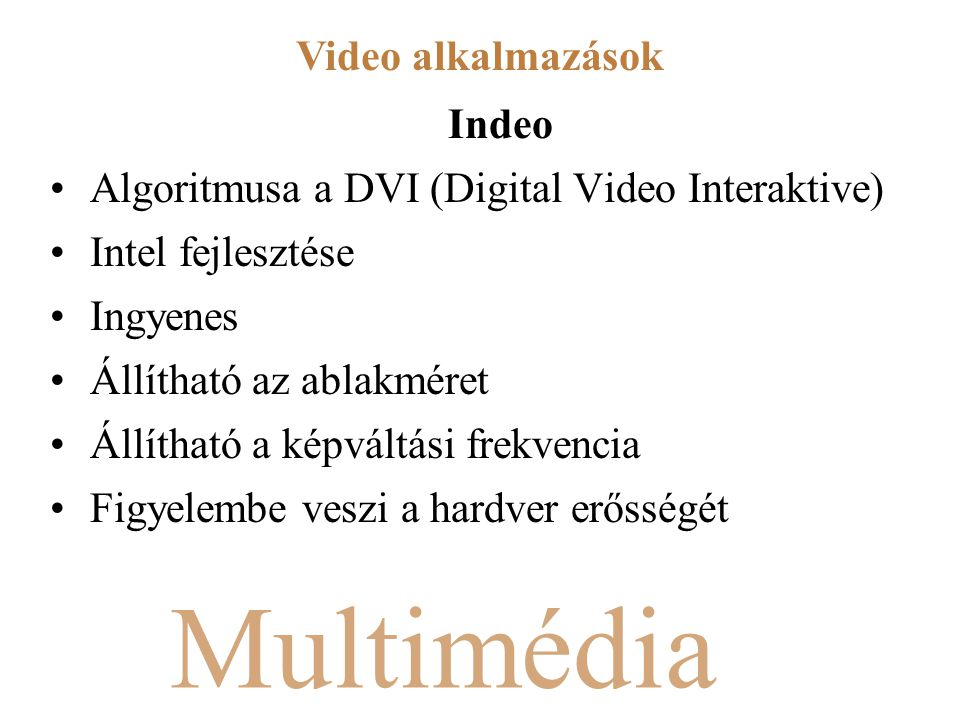 Multimédia Indeo Algoritmusa a DVI (Digital Video Interaktive) Intel fejlesztése Ingyenes Állítható az ablakméret Állítható a képváltási frekvencia Figyelembe veszi a hardver erősségét Video alkalmazások