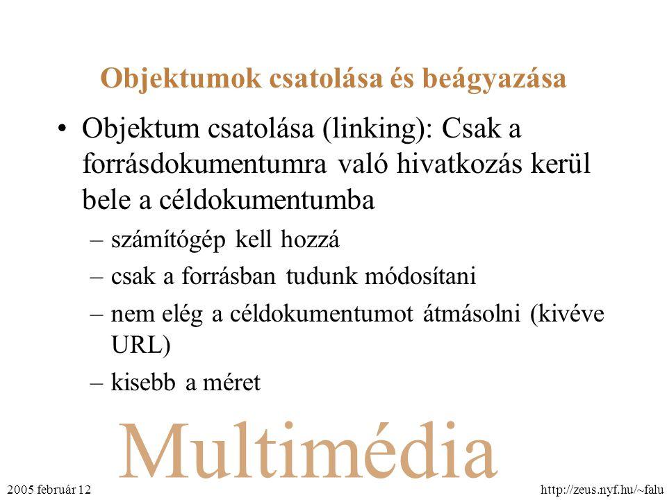 Multimédia http://zeus.nyf.hu/~falu2005 február 12 Objektumok csatolása és beágyazása Objektum csatolása (linking): Csak a forrásdokumentumra való hivatkozás kerül bele a céldokumentumba –számítógép kell hozzá –csak a forrásban tudunk módosítani –nem elég a céldokumentumot átmásolni (kivéve URL) –kisebb a méret