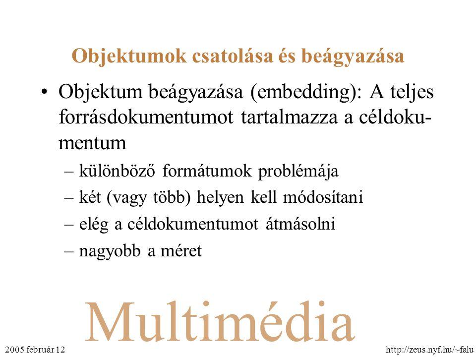 Multimédia http://zeus.nyf.hu/~falu2005 február 12 Objektumok csatolása és beágyazása Objektum beágyazása (embedding): A teljes forrásdokumentumot tartalmazza a céldoku- mentum –különböző formátumok problémája –két (vagy több) helyen kell módosítani –elég a céldokumentumot átmásolni –nagyobb a méret