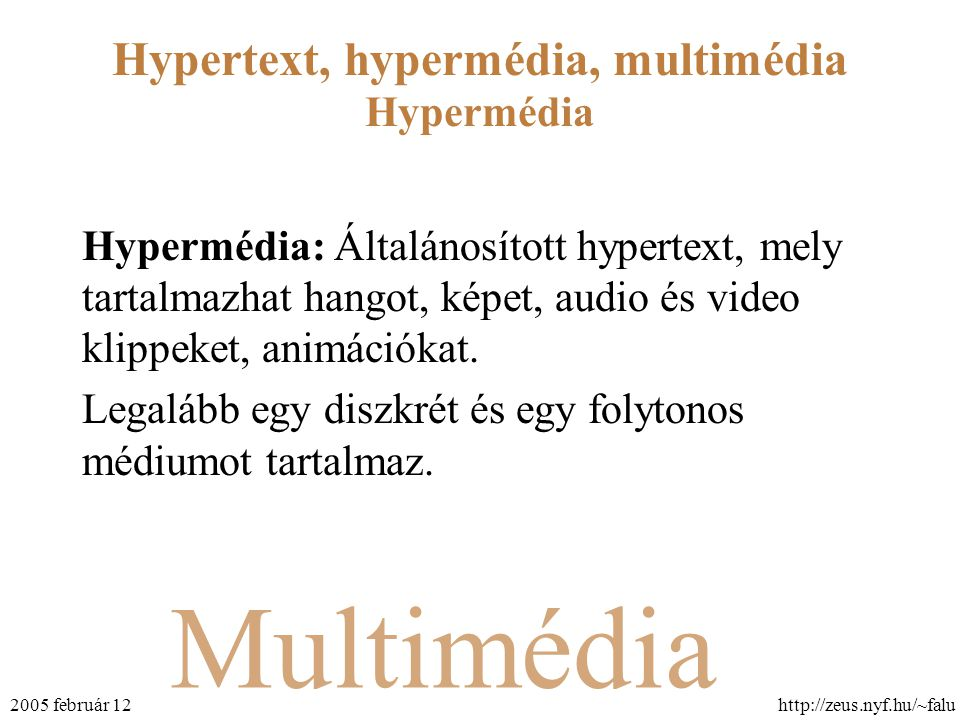 Multimédia Hypertext, hypermédia, multimédia http://zeus.nyf.hu/~falu2005 február 12 Hypermédia Hypermédia: Általánosított hypertext, mely tartalmazha