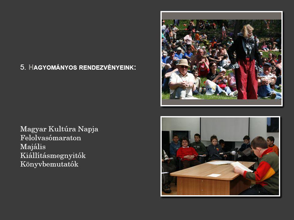 5. H AGYOMÁNYOS RENDEZVÉNYEINK : Magyar Kultúra Napja Felolvasómaraton Majális Kiállításmegnyitók Könyvbemutatók