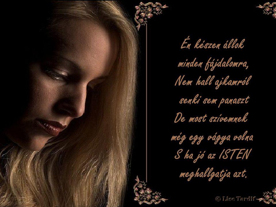 Én készen állok minden fájdalomra, Nem hall ajkamról senki sem panaszt De most szívemnek még egy vágya volna S ha jó az ISTEN meghallgatja azt.