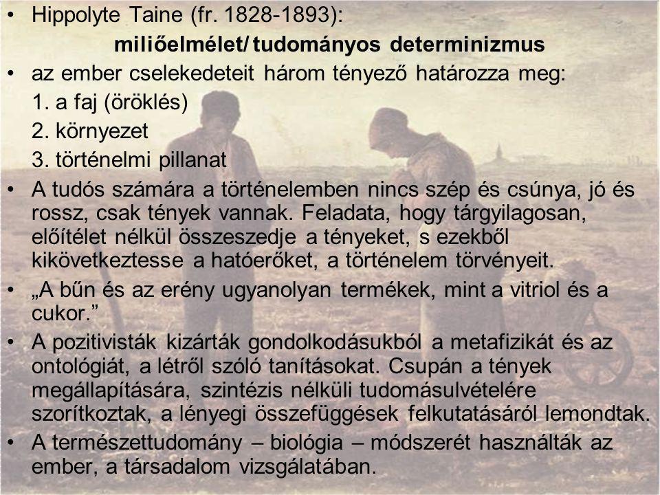 Hippolyte Taine (fr. 1828-1893): miliőelmélet/ tudományos determinizmus az ember cselekedeteit három tényező határozza meg: 1. a faj (öröklés) 2. körn