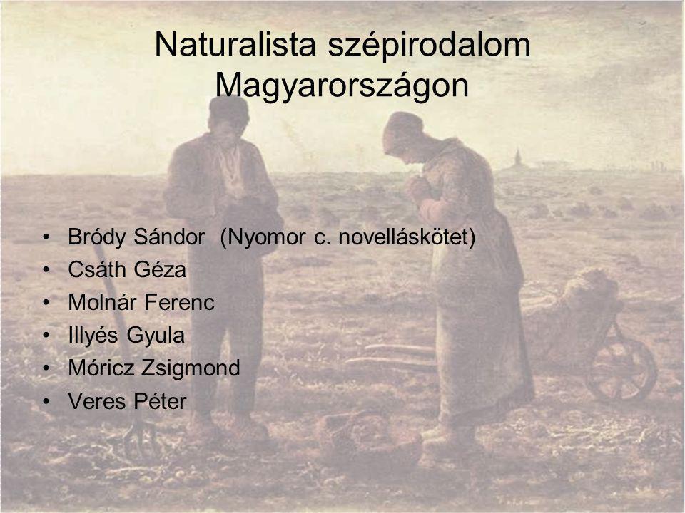 Naturalista szépirodalom Magyarországon Bródy Sándor (Nyomor c. novelláskötet) Csáth Géza Molnár Ferenc Illyés Gyula Móricz Zsigmond Veres Péter