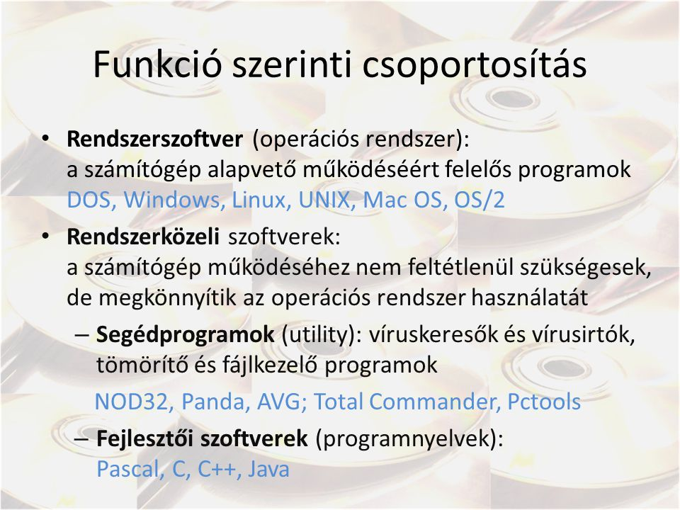 Funkció szerinti csoportosítás Rendszerszoftver (operációs rendszer): a számítógép alapvető működéséért felelős programok DOS, Windows, Linux, UNIX, Mac OS, OS/2 Rendszerközeli szoftverek: a számítógép működéséhez nem feltétlenül szükségesek, de megkönnyítik az operációs rendszer használatát – Segédprogramok (utility): víruskeresők és vírusirtók, tömörítő és fájlkezelő programok NOD32, Panda, AVG; Total Commander, Pctools – Fejlesztői szoftverek (programnyelvek): Pascal, C, C++, Java