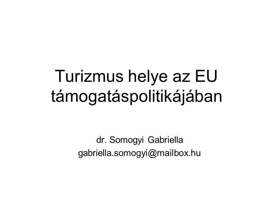 Turizmus helye az EU támogatáspolitikájában dr. Somogyi Gabriella gabriella.somogyi@mailbox.hu