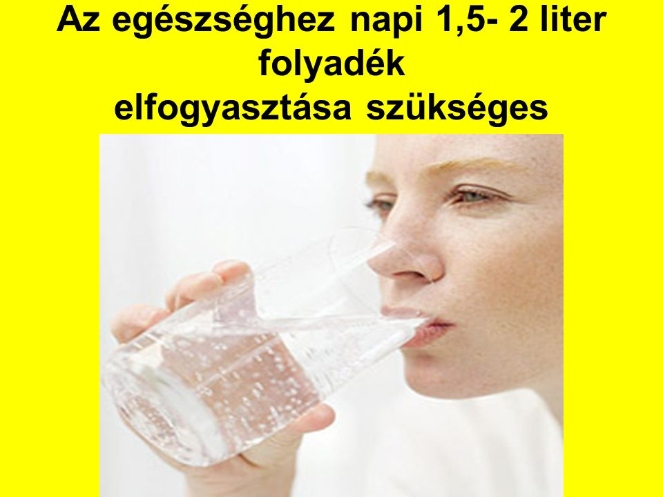Az egészséghez napi 1,5- 2 liter folyadék elfogyasztása szükséges