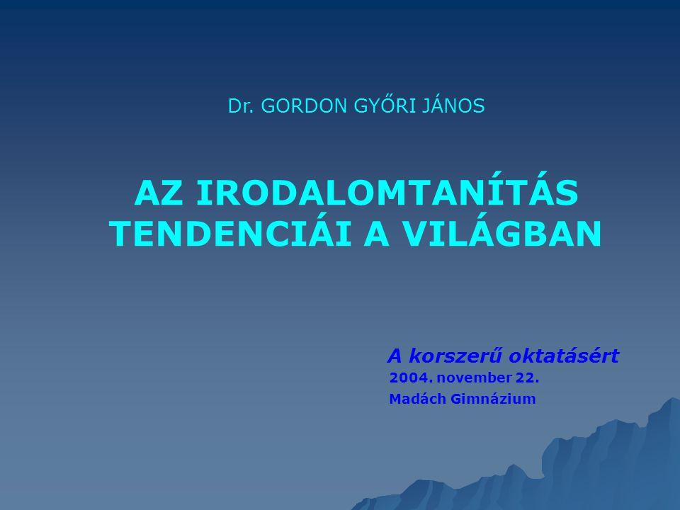 Dr. GORDON GYŐRI JÁNOS AZ IRODALOMTANÍTÁS TENDENCIÁI A VILÁGBAN A korszerű oktatásért 2004. november 22. Madách Gimnázium