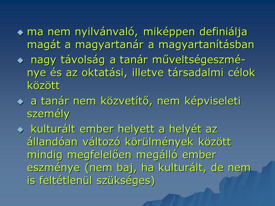  ma nem nyilvánvaló, miképpen definiálja magát a magyartanár a magyartanításban  nagy távolság a tanár műveltségeszmé- nye és az oktatási, illetve t