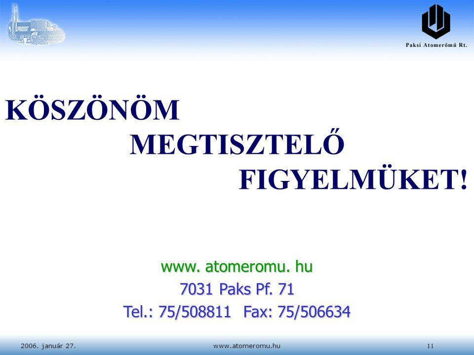 2006. január 27.www.atomeromu.hu11 KÖSZÖNÖM MEGTISZTELŐ FIGYELMÜKET! www. atomeromu. hu 7031 Paks Pf. 71 Tel.: 75/508811 Fax: 75/506634