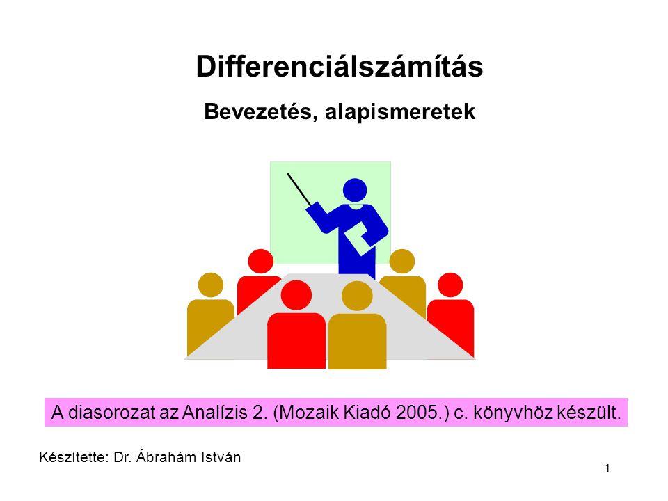 1 Differenciálszámítás Bevezetés, alapismeretek Készítette: Dr. Ábrahám István A diasorozat az Analízis 2. (Mozaik Kiadó 2005.) c. könyvhöz készült.
