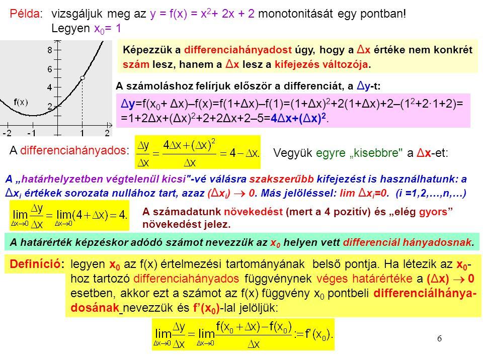 6 Példa: vizsgáljuk meg az y = f(x) = x 2 + 2x + 2 monotonitását egy pontban! Legyen x 0 = 1 Képezzük a differenciahányadost úgy, hogy a Δx Δx értéke