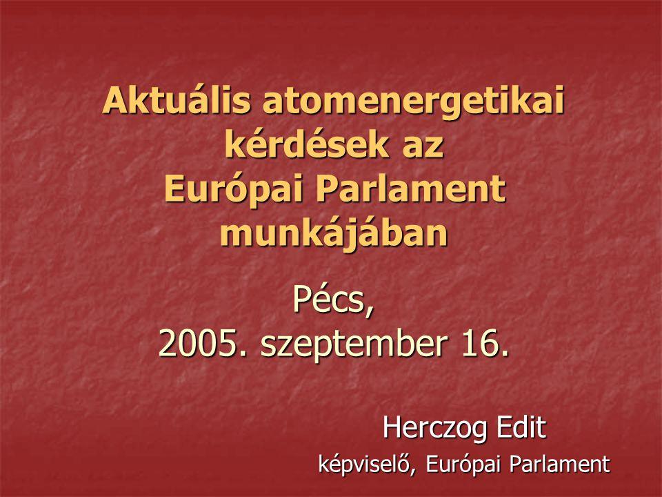 Aktuális atomenergetikai kérdések az Európai Parlament munkájában Pécs, 2005. szeptember 16. Herczog Edit képviselő, Európai Parlament