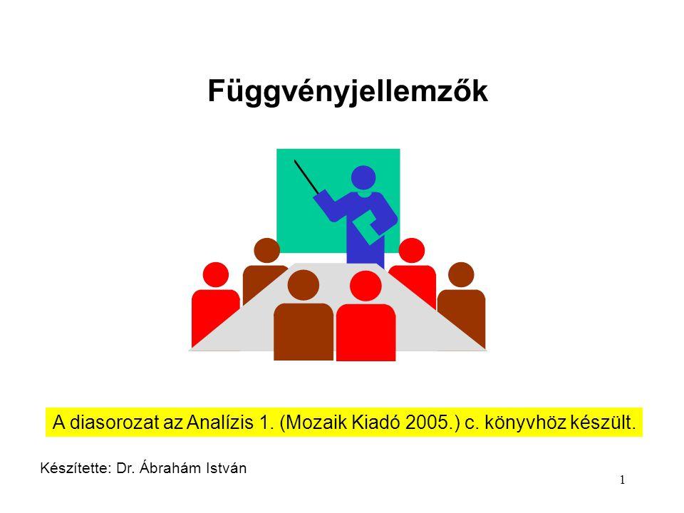 1 Függvényjellemzők Készítette: Dr. Ábrahám István A diasorozat az Analízis 1. (Mozaik Kiadó 2005.) c. könyvhöz készült.