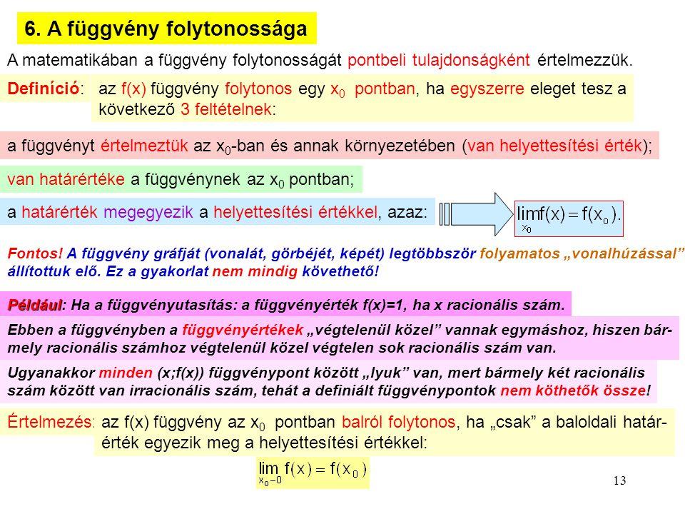 13 6. A függvény folytonossága A matematikában a függvény folytonosságát pontbeli tulajdonságként értelmezzük. Definíció: az f(x) függvény folytonos e