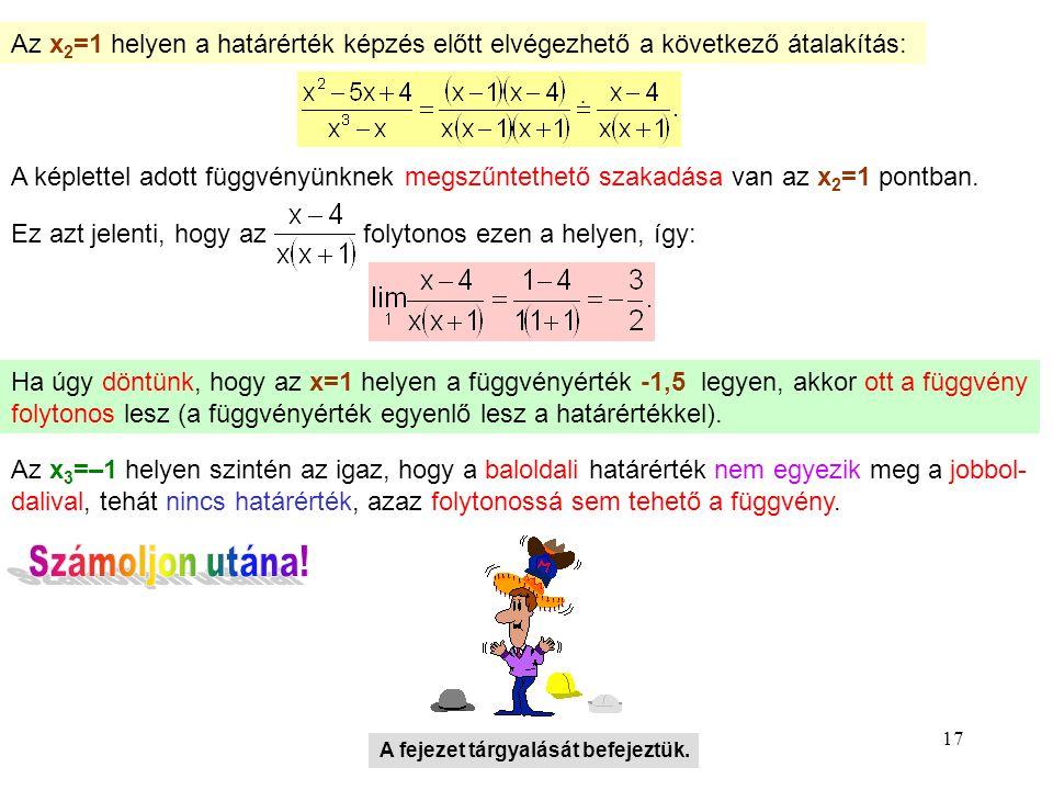 17 Az x 2 =1 helyen a határérték képzés előtt elvégezhető a következő átalakítás: A képlettel adott függvényünknek megszűntethető szakadása van az x 2