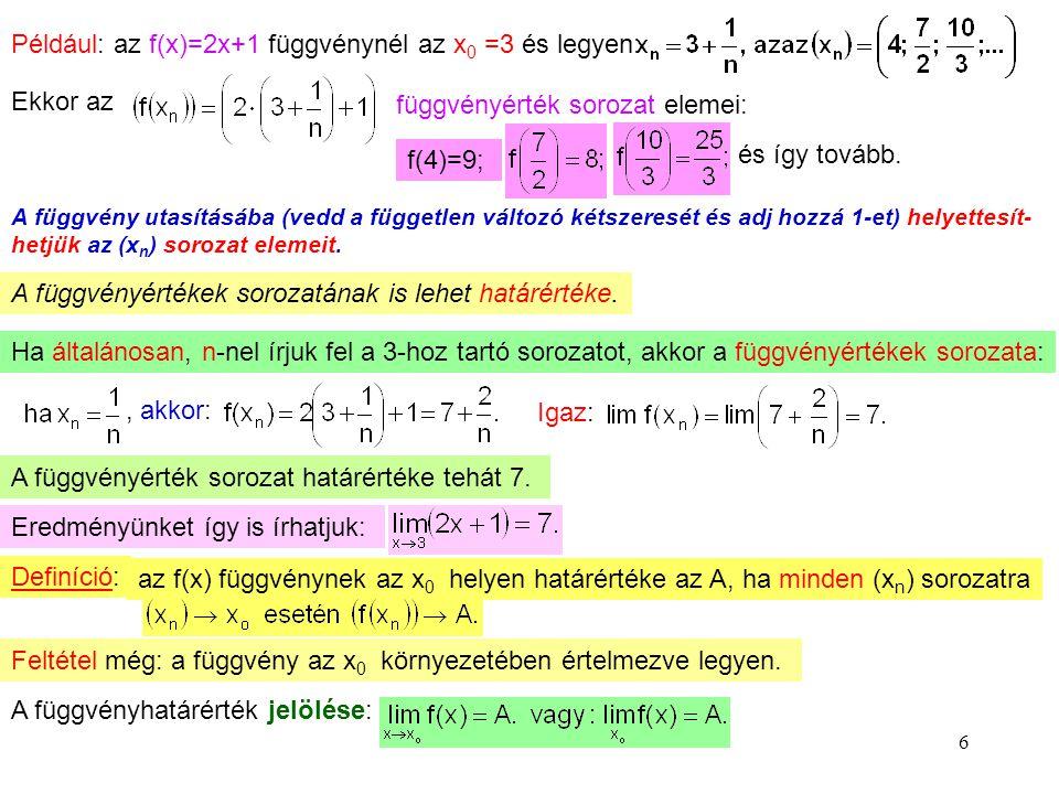 6 Például: az f(x)=2x+1 függvénynél az x 0 =3 és legyen: Ekkor az függvényérték sorozat elemei: f(4)=9; és így tovább. A függvény utasításába (vedd a