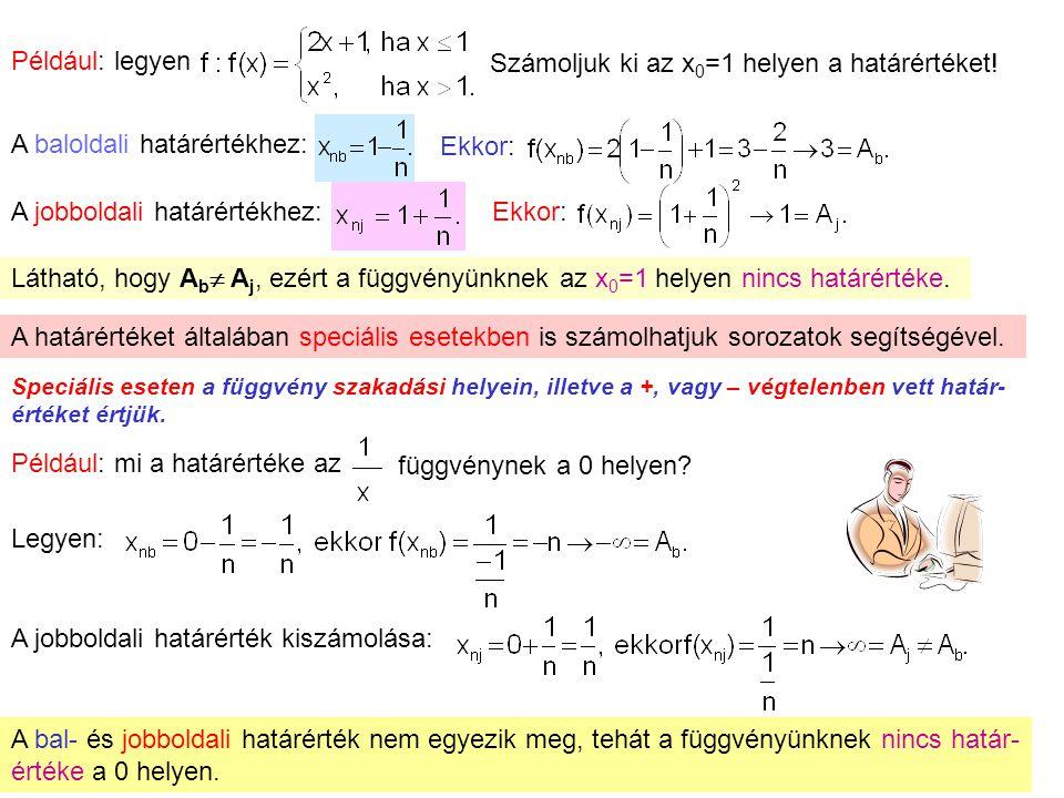 8 Például: legyen Számoljuk ki az x 0 =1 helyen a határértéket! A baloldali határértékhez: Ekkor: A jobboldali határértékhez: Ekkor: Látható, hogy A b