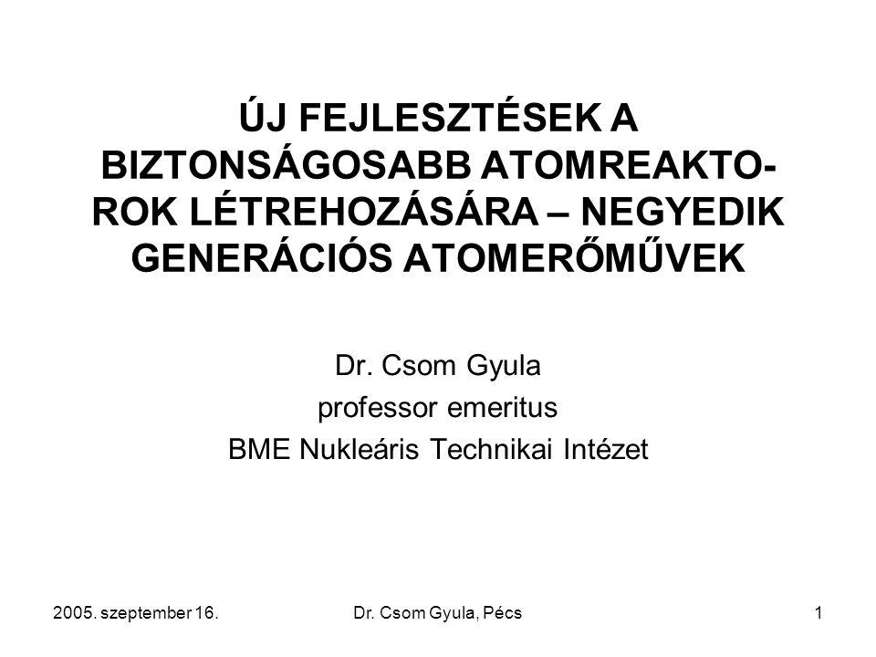 2005. szeptember 16.Dr. Csom Gyula, Pécs1 ÚJ FEJLESZTÉSEK A BIZTONSÁGOSABB ATOMREAKTO- ROK LÉTREHOZÁSÁRA – NEGYEDIK GENERÁCIÓS ATOMERŐMŰVEK Dr. Csom G