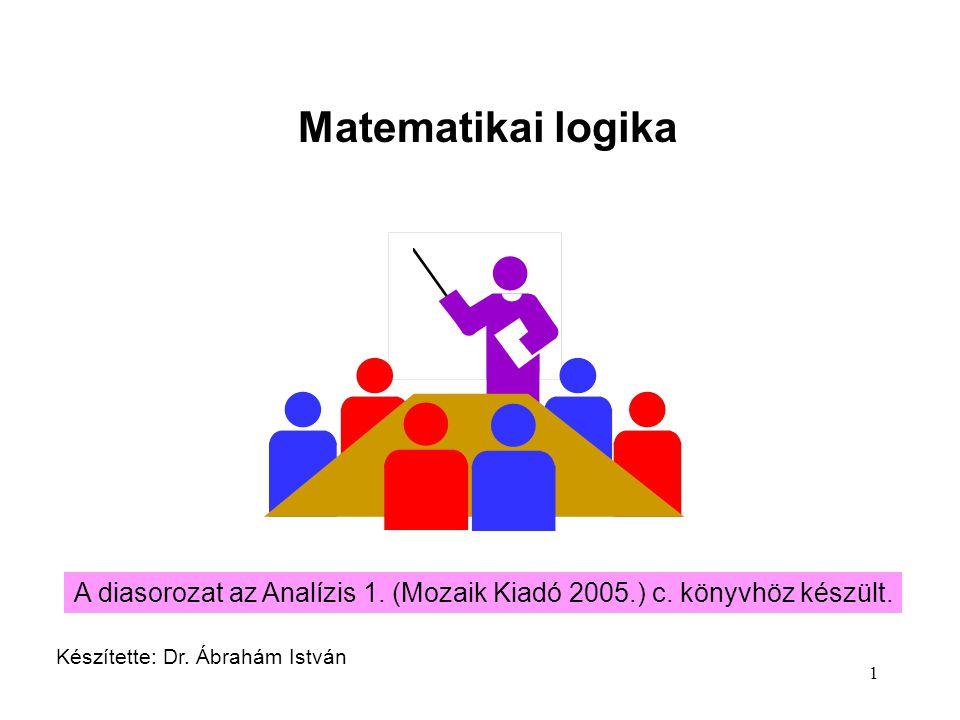 1 Matematikai logika Készítette: Dr. Ábrahám István A diasorozat az Analízis 1. (Mozaik Kiadó 2005.) c. könyvhöz készült.